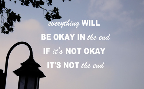 EVERYTHING WILL BE OKAY IN THE END. IF IT's NOT