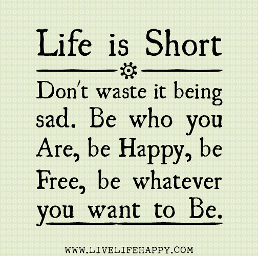 Quotes For Someone Who Is Sad: Life Is Short. Don't Waste It Being Sad. Be Who You Are, B