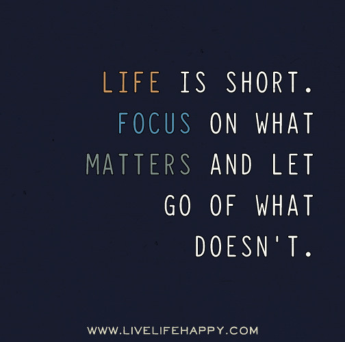 What Really Matters In Life Quotes: Life Is Short. Focus On What Matters And Let Go Of What Do