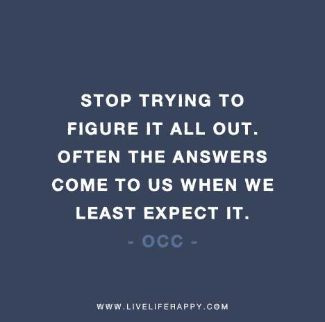 Life Quote: stop-trying-to-figure-it-all-out-often-times-the-answers