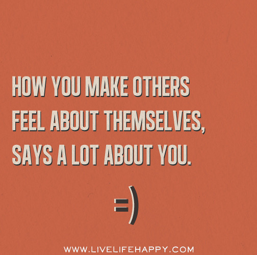 Feel Good Quotes About Life: How You Make Others Feel About Themselves, Says A Lot Abou