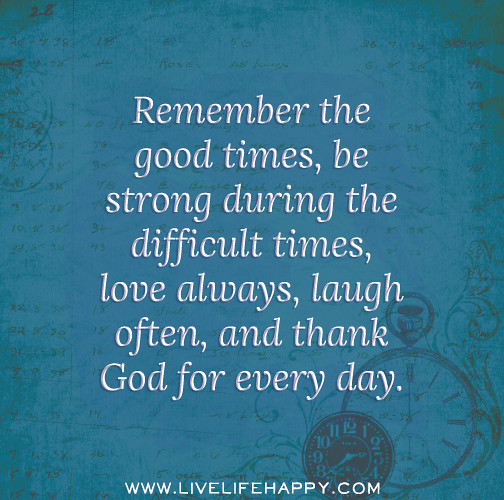 Good Times Quotes: Remember The Good Times, Be Strong During The Difficult Ti