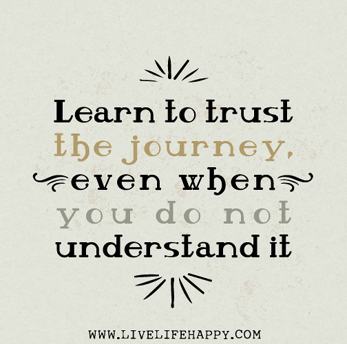 Life Trust Quotes: Learn To Trust The Journey, Even When You Do Not Understan