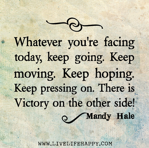 Keep Moving On Quotes: Whatever You're Facing Today, Keep Going. Keep Moving. Kee