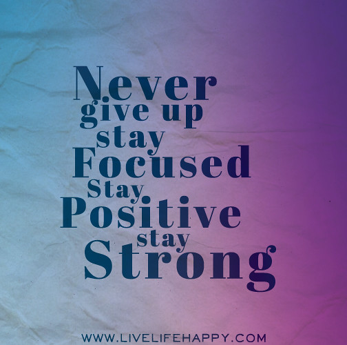Funny Inspirational Quotes About Staying Positive: Never Give Up. Stay Focused. Stay Positive. Stay Strong