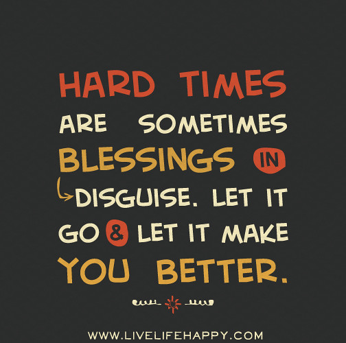Hard Time Quotes About Life: Hard Times Are Sometimes Blessings In Disguise. Let It Go