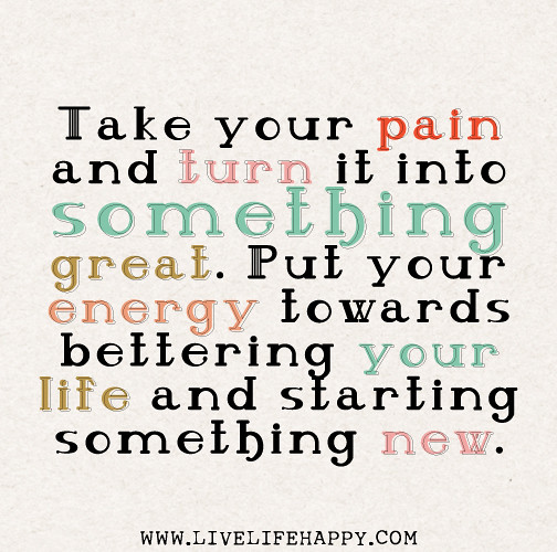 Turning A Bad Situation Into A Good One Quotes: Take Your Pain And Turn It Into Something Great. Put Your