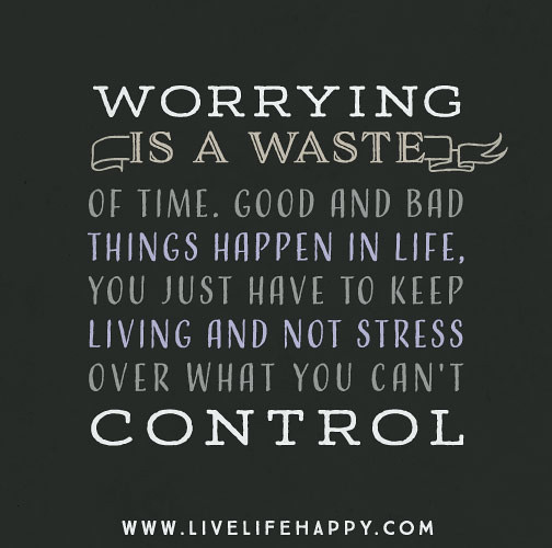 Bad Things Happen Quotes: Worrying Is A Waste Of Time. Good And Bad Things Happen In