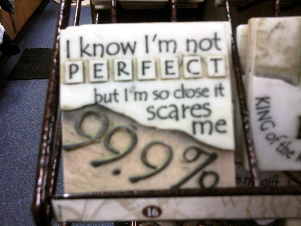 """""""I know I'm not perfect, but I'm so close it scares me ..."""