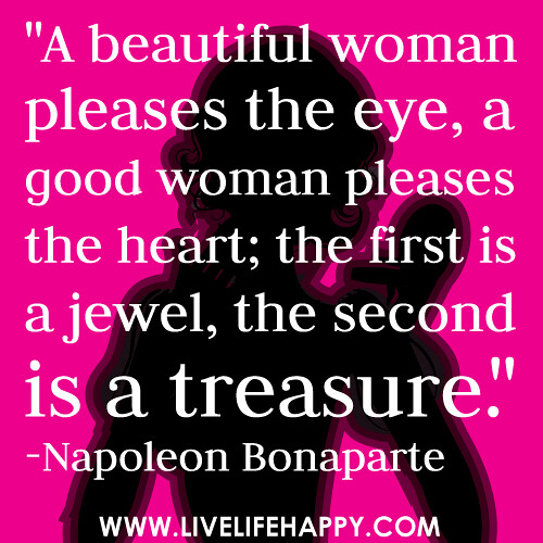 "Quotes About Being A Great Woman: ""A Beautiful Woman Pleases The Eye, A Good Woman Pleases T"