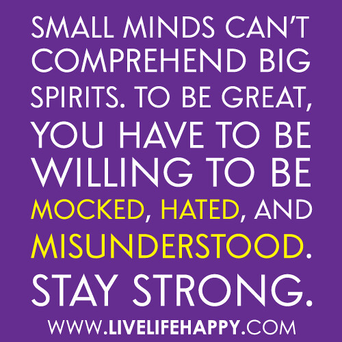 """Small Minds Discuss People Quote: """"Small Minds Can't Comprehend Big Spirits. To Be Great, Yo"""