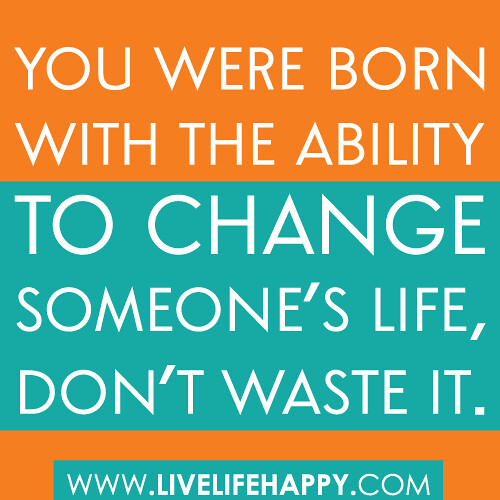 Inspirational Life Change Quotes: You Were Born With The Ability To Change Someone's Life, D