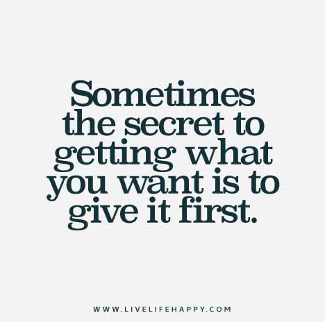 Sometimes the secret to getting what you want is to give it first.