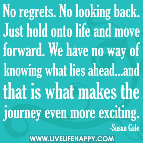 46 Famous No Regret Quotes And Sayings: No Regrets. No Looking Back. Just Hold Onto Life And Move