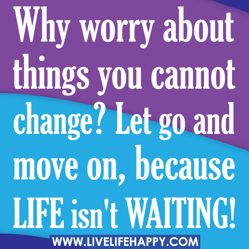Quotes About Change In Life And Moving On: Why Worry About Things You Cannot Change? Let Go And Move