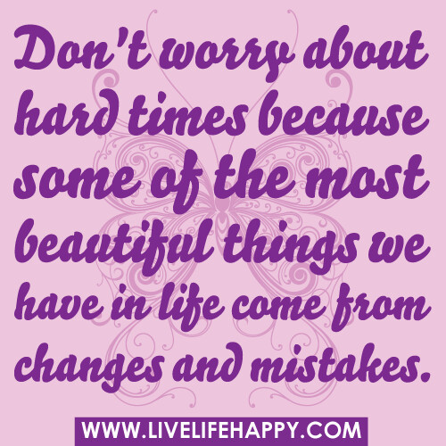 Quotes For Difficult Times In Life: Don't Worry About Hard Times Because Some Of The Most Beau