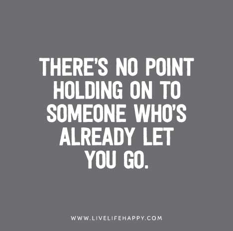 Theres No Point Holding On To Someone Whos Already Let You Go