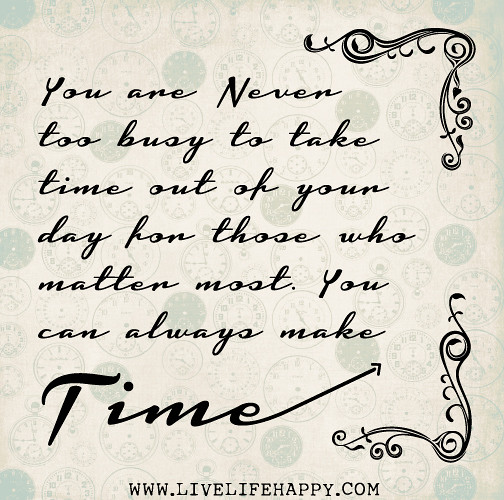 You Are Never Too Busy To Take Time Out Of Your Day For Th