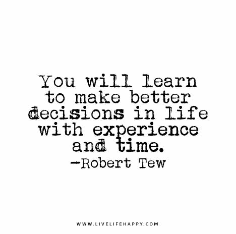 You will learn to make better decisions in life with experience and time. – Robert Tew