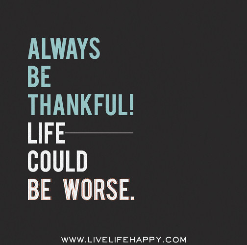 Thankful Of Life Quotes: Always Be Thankful! Life Could Be Worse.