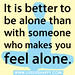"""It is better to be alone than with someone who makes you feel alone."""