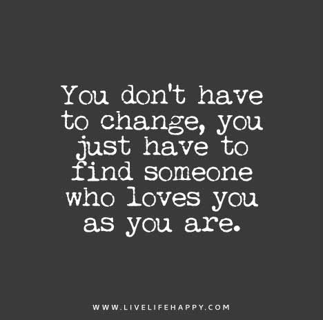 You don't have to change, you just have to find someone who loves you as you are.
