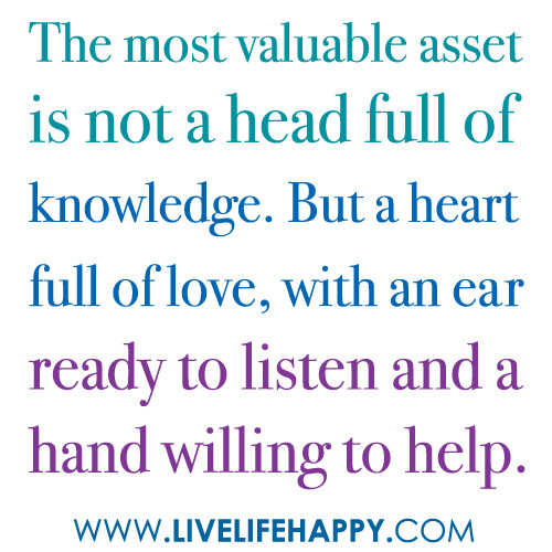 """The most valuable asset is not a head full of knowledge. But a heart full of love, with an ear ready to listen and a hand willing to help."" 