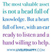 """""""The most valuable asset is not a head full of knowledge. But a heart full of love, with an ear ready to listen and a hand willing to help."""""""