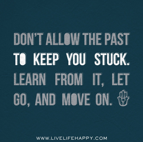"Quotes About Moving On And Letting Go: ""Don't Allow The Past To Keep You Stuck. Learn From It, Le"