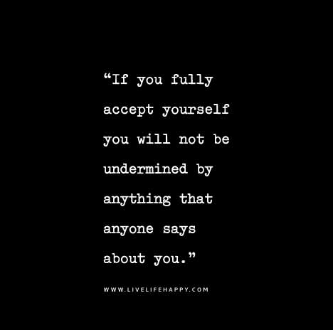 If you fully accept yourself you will not be undermined by anything that anyone says about you.