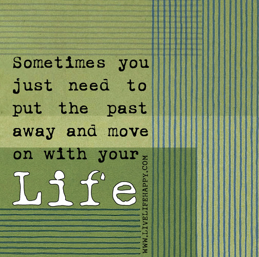 Quotes For Moving On In Life: Sometimes You Just Need To Put The Past Away And Move On W