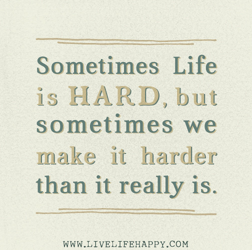 Life Is Hard Quotes: Sometimes Life Is Hard, But Sometimes We Make It Harder Th