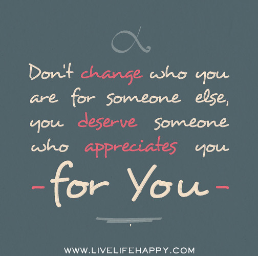 Quotes About Love Relationships: Don't Change Who You Are For Someone Else, You Deserve Som