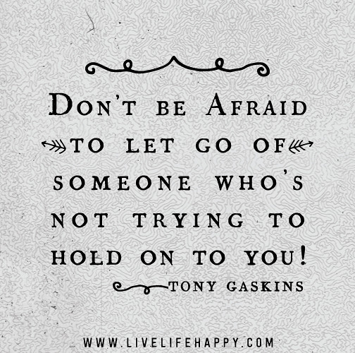 Don't Be Afraid To Let Go Of Someone Who's Not Trying To H
