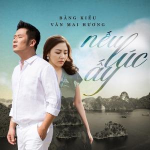 Bằng Kiều & Văn Mai Hương – Nếu Lúc Ấy – iTunes AAC M4A – Single