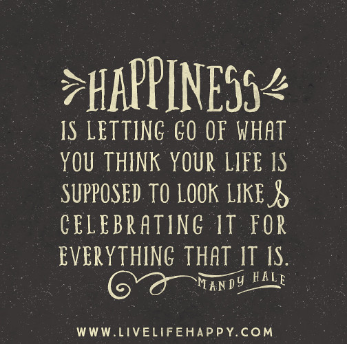 Happiness Quote: Happiness Is Letting Go Of What You Think Your Life Is Sup