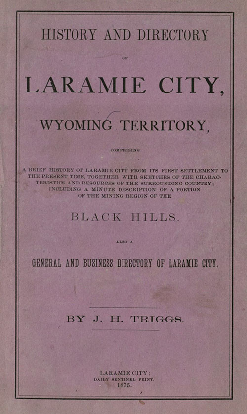 Triggs, J. H. History and Directory of Laramie City, Wyoming Territory. Laramie City: Daily Sentinel Print, 1875. Print.