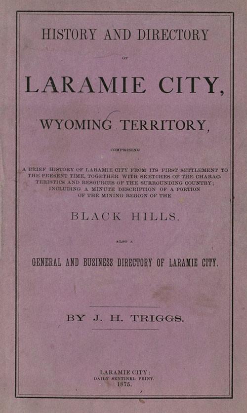 Triggs, J. H. History and Directory of Laramie City, Wyoming Territory. Laramie City: Daily Sentinel Print, 1875. Print.