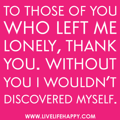 Quot To Those Of You Who Left Me Lonely Thank You Without Yo
