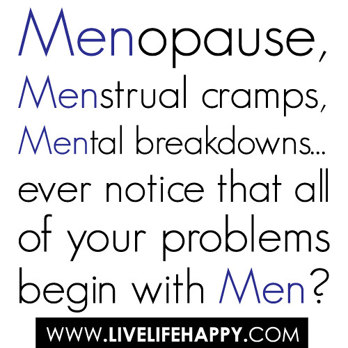Menopause, menstrual cramps, mental breakdowns… ever notice that all of your problems begin with men? | by deeplifequotes