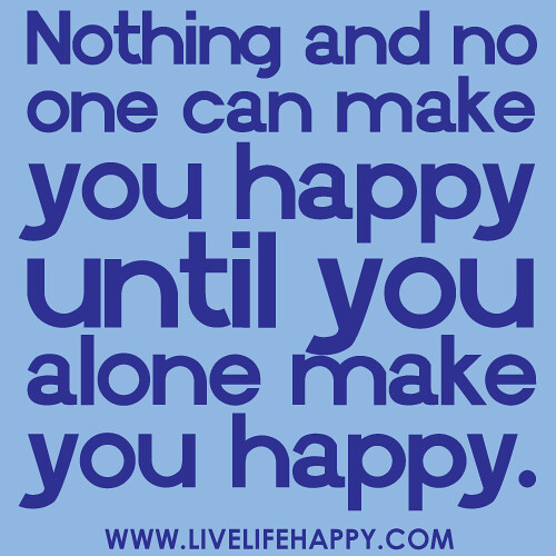 """Quotes About That One Person That Makes You Happy: """"Nothing And No One Can Make You Happy Until You Alone Mak"""
