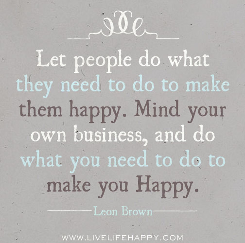 Some People Need To Get A Life Quotes: Let People Do What They Need To Do To Make Them Happy. Min