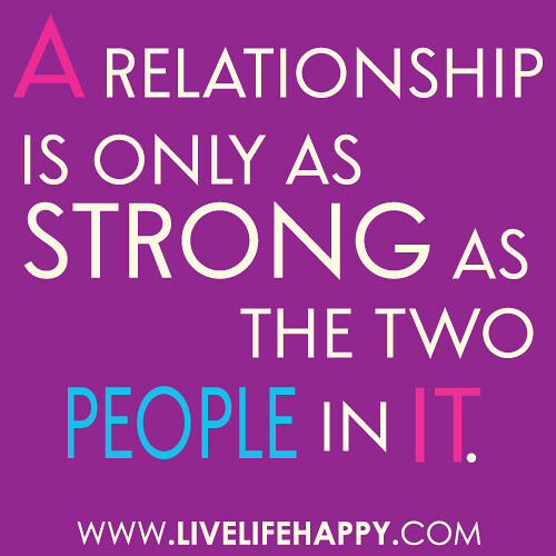 "Love Quotes About Strong Relationships: ""A Relationship Is Only As Strong As The Two People In It"