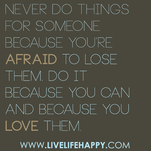 Never Do Things For Someone Because You're Afraid To Lose