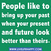 """""""People like to bring up your past when your present and future look better than theirs."""""""