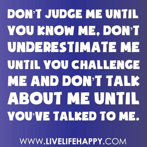 "Quotes Don T Judge: ""Don't Judge Me Until You Know Me, Don't Underestimate Me"