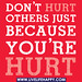Don't hurt others just because you're hurt.