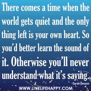 There comes a time when the world gets quiet and the only thing left is your own heart. So you'd better learn the sound of it. Otherwise you'll never understand what it's saying. | by deeplifequotes