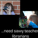 ...need savvy teacher-librarians