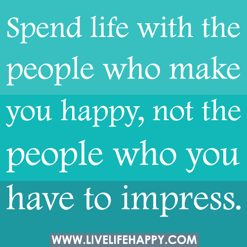 Spend life with the people who make you happy, not the people who you have to impress. | by deeplifequotes